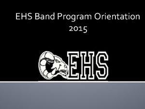 EHS Band Program Orientation 2015 EHS Band Program