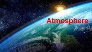 Atmosphere ATMOSPHERE The Earths atmosphere is divided into