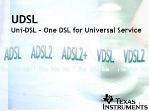 UDSL UniDSL One DSL for Universal Service 1