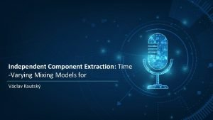Independent Component Extraction Time Varying Mixing Models for