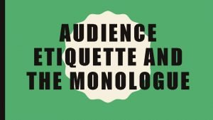 AUDIENCE ETIQUETTE AND THE MONOLOGUE TODAY YOU WILL