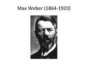 Max Weber 1864 1920 NOTE This presentation is