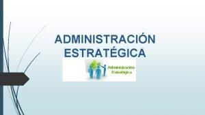 ADMINISTRACIN ESTRATGICA La Administracin Estratgica busca la integracin