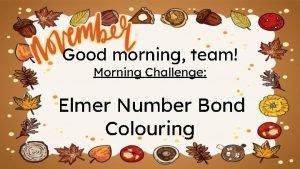Good morning team Morning Challenge Elmer Number Bond