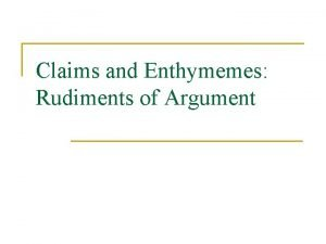Claims and Enthymemes Rudiments of Argument Claims n