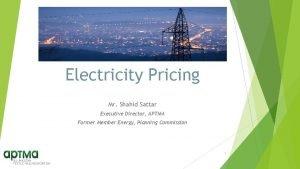 Electricity Pricing Mr Shahid Sattar Executive Director APTMA