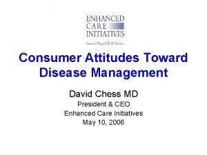 Consumer Attitudes Toward Disease Management David Chess MD