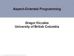 AspectOriented Programming Gregor Kiczales University of British Columbia