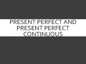 PRESENT PERFECT AND PRESENT PERFECT CONTINUOUS PRESENT PERFECT