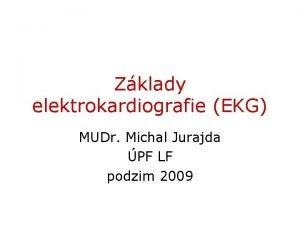 Zklady elektrokardiografie EKG MUDr Michal Jurajda PF LF