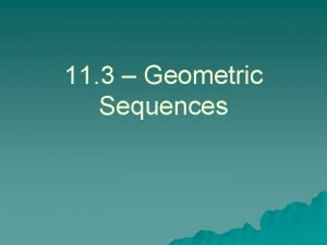 11 3 Geometric Sequences What is a Geometric