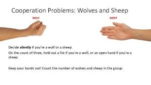 Cooperation Problems Wolves and Sheep WOLF SHEEP Decide