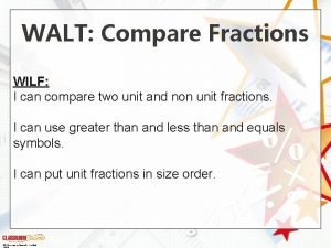 WALT Compare Fractions WILF I can compare two
