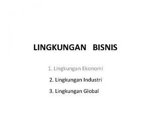 LINGKUNGAN BISNIS 1 Lingkungan Ekonomi 2 Lingkungan Industri