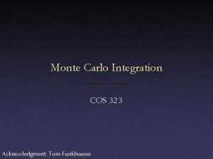 Monte Carlo Integration COS 323 Acknowledgment Tom Funkhouser