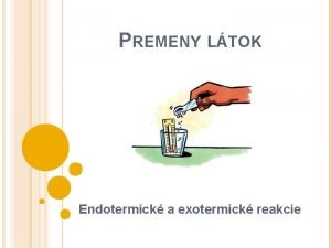 PREMENY LTOK Endotermick a exotermick reakcie CHEMICK REAKCIE