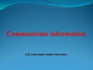 Communicate information 3 02 Understand Health Informatics Health