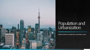 Population and Urbanization Global trends in urbanization and