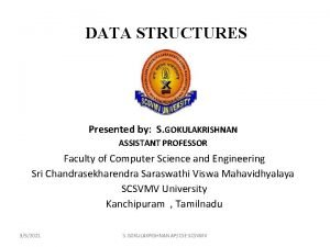 DATA STRUCTURES Presented by S GOKULAKRISHNAN ASSISTANT PROFESSOR