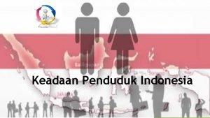 Keadaan Penduduk Indonesia Penduduk adalah kumpulan manusia yang
