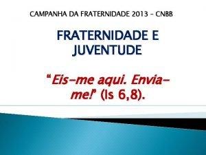 CAMPANHA DA FRATERNIDADE 2013 CNBB FRATERNIDADE E JUVENTUDE