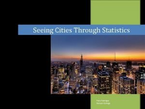 Seeing Cities Through Statistics Pete Rodrigue Kenyon College