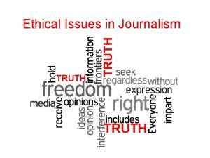 TRUTH Ethical Issues in Journalism TRUTH The Key
