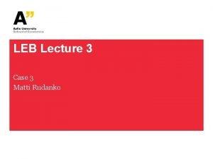 LEB Lecture 3 Case 3 Matti Rudanko Case