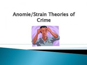 AnomieStrain Theories of Crime Anomie and Strain Theories