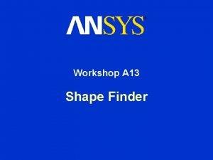 Workshop A 13 Shape Finder Shape Optimization Workshop