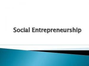 Social Entrepreneurship Social entrepreneurship A social entrepreneur is