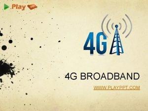 4 G BROADBAND WWW PLAYPPT COM BROADBAND Broadband