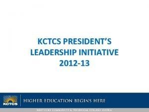 KCTCS PRESIDENTS LEADERSHIP INITIATIVE 2012 13 KCTCS PRESIDENTS