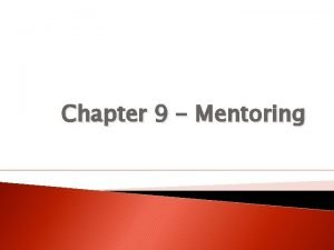 Chapter 9 Mentoring Introduction to Mentoring Mentoring provides