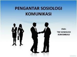 PENGANTAR SOSIOLOGI KOMUNIKASI Oleh TIM SOSIOLOGI KOMUNIKASI Definisi
