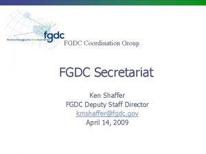 FGDC Coordination Group FGDC Secretariat Ken Shaffer FGDC