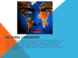 CULTURAL LANDSCAPE A CULTURAL LANDSCAPE IS THE HUMAN