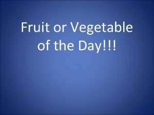 Fruit or Vegetable of the Day You can