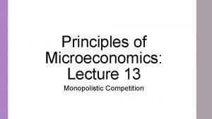 Principles of Microeconomics Lecture 13 Monopolistic Competition Monopolistic