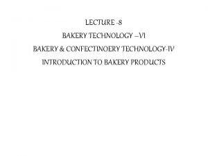 LECTURE 8 BAKERY TECHNOLOGY VI BAKERY CONFECTINOERY TECHNOLOGYIV