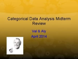Categorical Data Analysis Midterm Review Val Aly April