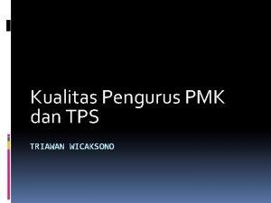 Kualitas Pengurus PMK dan TPS TRIAWAN WICAKSONO Pengurus