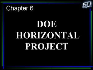 Chapter 6 DOE HORIZONTAL PROJECT Why a Horizontal