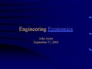 Engineering Economics John Ayers September 17 2004 Engineering