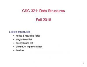 CSC 321 Data Structures Fall 2018 Linked structures