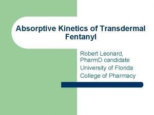 Absorptive Kinetics of Transdermal Fentanyl Robert Leonard Pharm