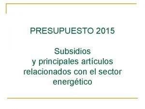 PRESUPUESTO 2015 Subsidios y principales artculos relacionados con