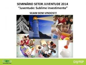 SEMINRIO SETOR JUVENTUDE 2014 Juventude Sublime investimento SEJAM