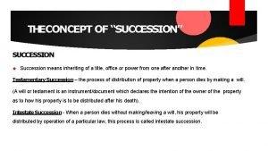 THECONCEPT OF SUCCESSION SUCCESSION Succession means inheriting of