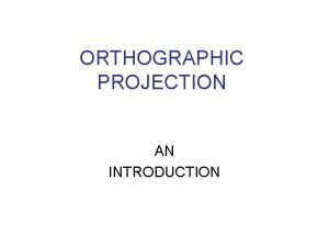 ORTHOGRAPHIC PROJECTION AN INTRODUCTION Orthographic Projections Orthographic Projections